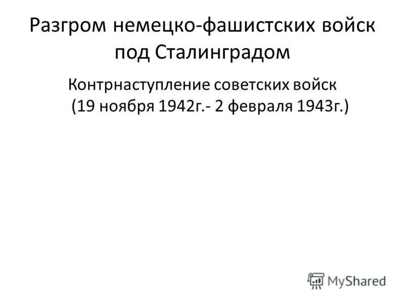 Разгром немецко-фашистских войск под Сталинградом Контрнаступление советских войск (19 ноября 1942 г.- 2 февраля 1943 г.)