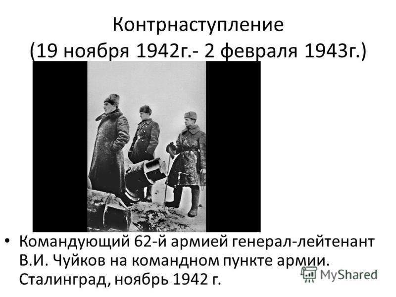 Контрнаступление (19 ноября 1942 г.- 2 февраля 1943 г.) Командующий 62-й армией генерал-лейтенант В.И. Чуйков на командном пункте армии. Сталинград, ноябрь 1942 г.