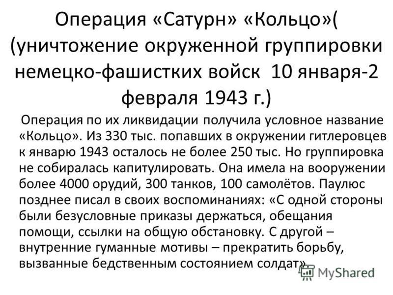 Операция «Сатурн» «Кольцо»( (уничтожение окруженной группировки немецко-фашистских войск 10 января-2 февраля 1943 г.) Операция по их ликвидации получила условное название «Кольцо». Из 330 тыс. попавших в окружении гитлеровцев к январю 1943 осталось н