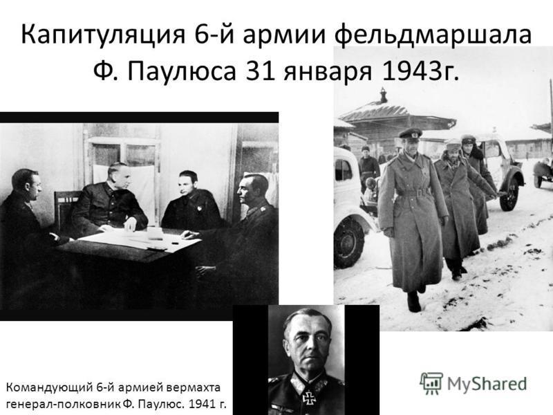 Капитуляция 6-й армии фельдмаршала Ф. Паулюса 31 января 1943 г. Командующий 6-й армией вермахта генерал-полковник Ф. Паулюс. 1941 г.