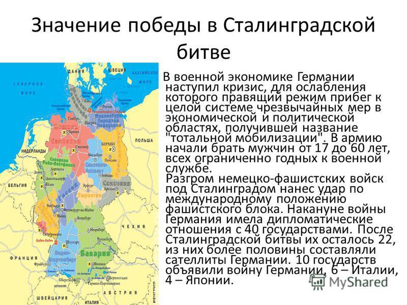 Значение победы в Сталинградской битве В военной экономике Германии наступил кризис, для ослабления которого правящий режим прибег к целой системе чрезвычайных мер в экономической и политической областях, получившей название