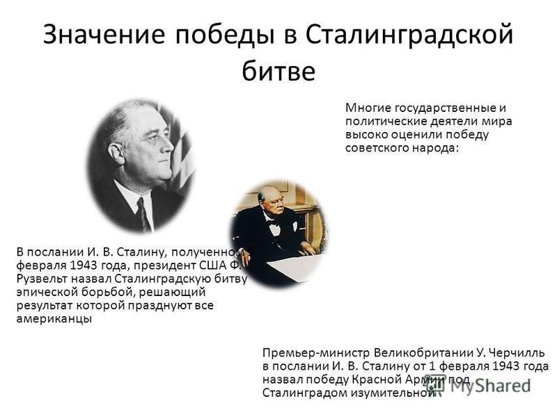 Значение победы в Сталинградской битве Многие государственные и политические деятели мира высоко оценили победу советского народа: В послании И. В. Сталину, полученном 5 февраля 1943 года, президент США Ф. Рузвельт назвал Сталинградскую битву эпическ