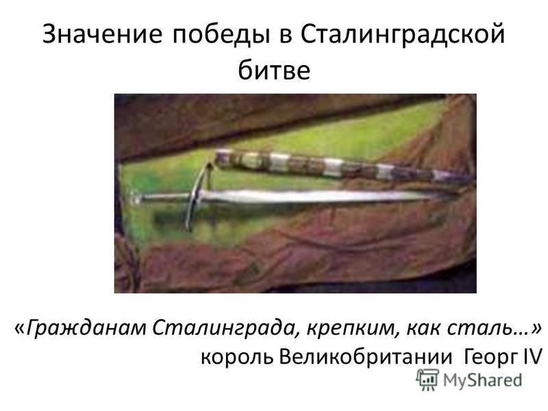 Значение победы в Сталинградской битве «Гражданам Сталинграда, крепким, как сталь…» король Великобритании Георг ІV