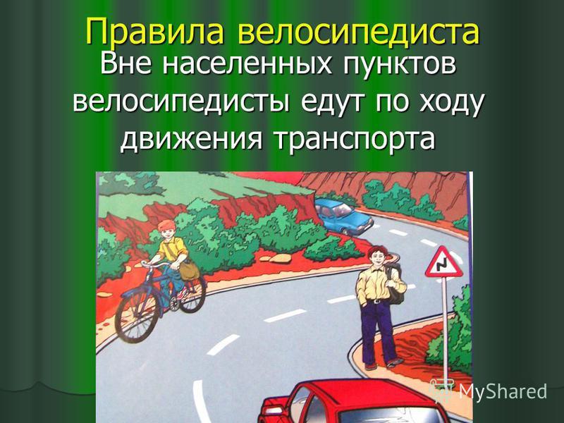 Правила велосипедиста Вне населенных пунктов велосипедисты едут по ходу движения транспорта