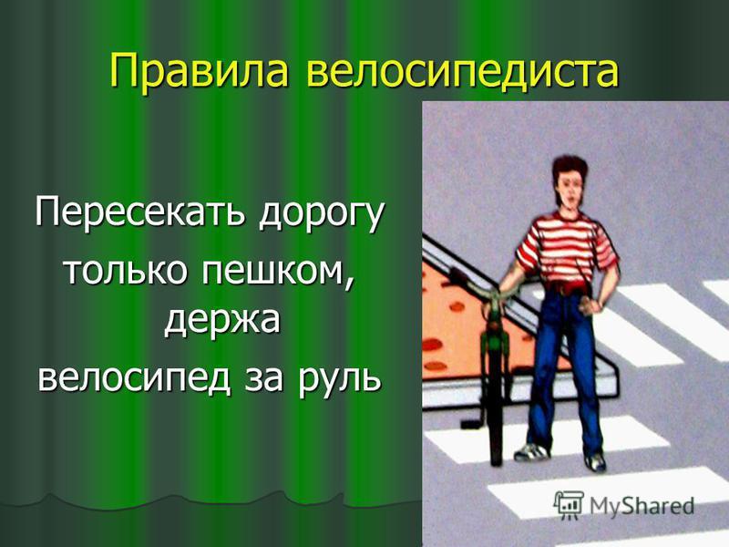 Правила велосипедиста Пересекать дорогу только пешком, держа велосипед за руль