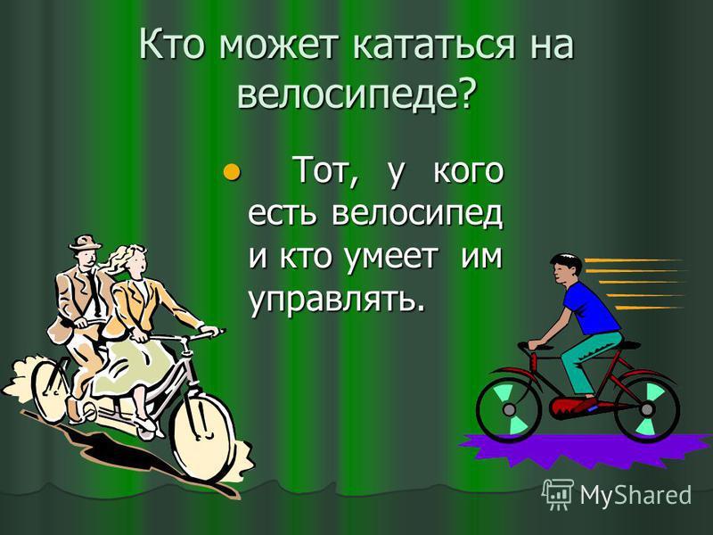 Кто может кататься на велосипеде? Тот, у кого есть велосипед и кто умеет им управлять. Тот, у кого есть велосипед и кто умеет им управлять.