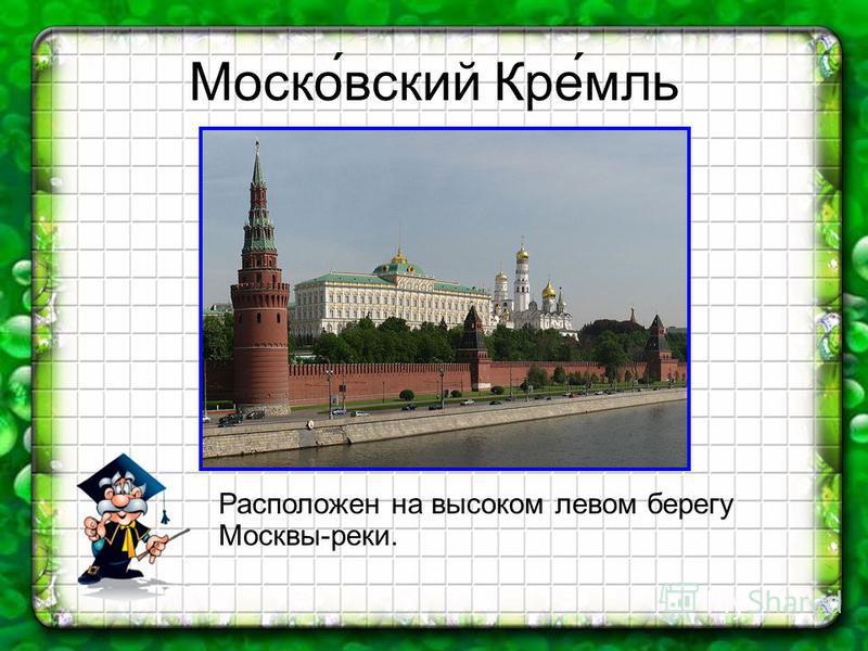 Моско́вский Кре́мль Расположен на высоком левом берегу Москвы-реки.