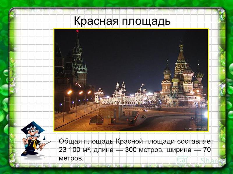 Общая площадь Красной площади составляет 23 100 м², длина 300 метров, ширина 70 метров. Красная площадь
