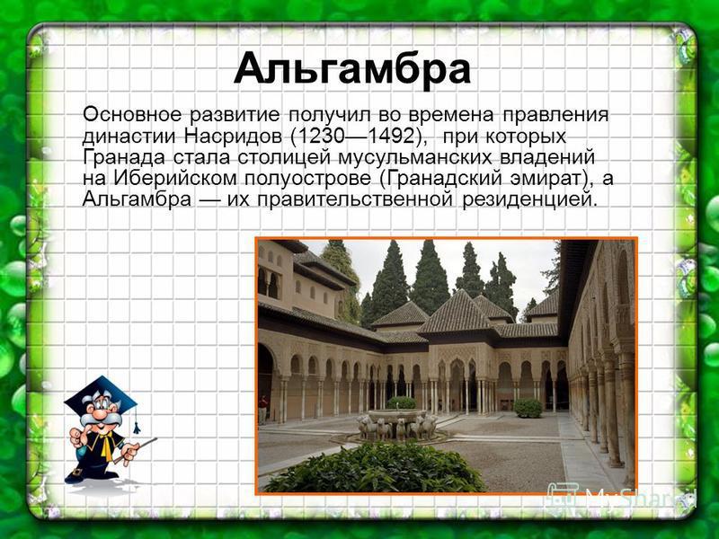 Основное развитие получил во времена правления династии Насридов (12301492), при которых Гранада стала столицей мусульманских владений на Иберийском полуострове (Гранадский эмират), а Альгамбра их правительственной резиденцией. Альгамбра