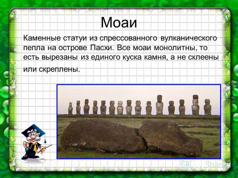 Моаи Каменные статуи из спрессованного вулканического пепла на острове Пасхи. Все моаи монолитны, то есть вырезаны из единого куска камня, а не склеены или скреплены.