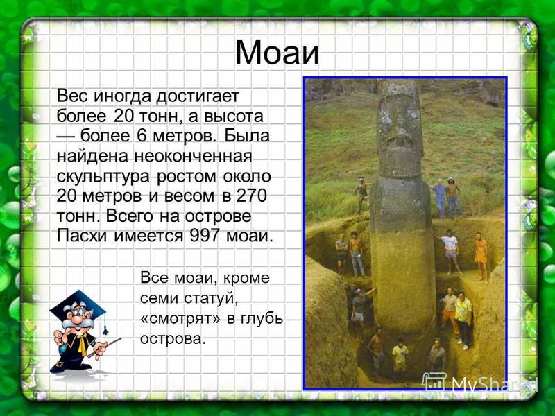 Моаи Вес иногда достигает более 20 тонн, а высота более 6 метров. Была найдена неоконченная скульптура ростом около 20 метров и весом в 270 тонн. Всего на острове Пасхи имеется 997 моаи. Все моаи, кроме семи статуй, «смотрят» в глубь острова.