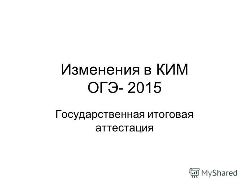 Изменения в КИМ ОГЭ- 2015 Государственная итоговая аттестация