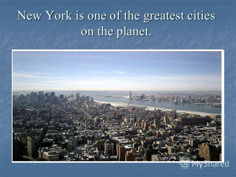 New York is one of the greatest cities on the planet.