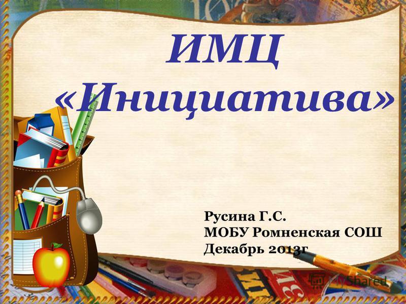 ИМЦ «Инициатива» Русина Г.С. МОБУ Ромненская СОШ Декабрь 2013 г