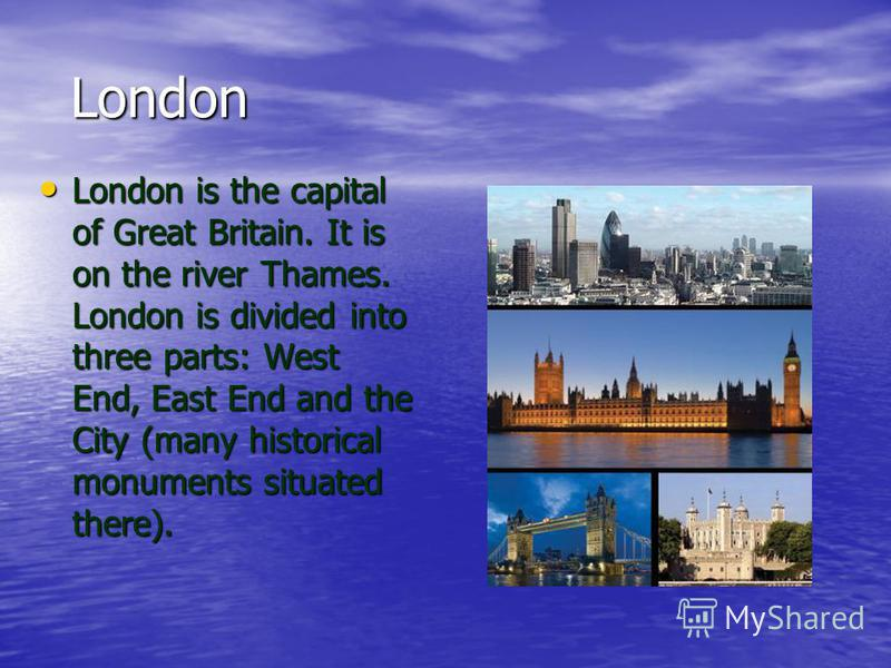 London London London is the capital of Great Britain. It is on the river Thames. London is divided into three parts: West End, East End and the City (many historical monuments situated there). London is the capital of Great Britain. It is on the rive