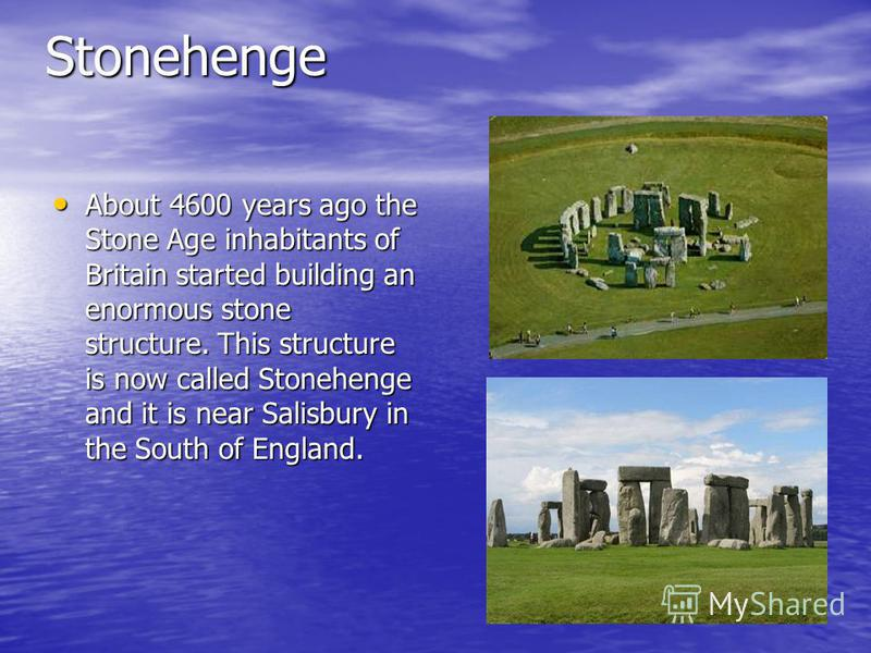 Stonehenge About 4600 years ago the Stone Age inhabitants of Britain started building an enormous stone structure. This structure is now called Stonehenge and it is near Salisbury in the South of England. About 4600 years ago the Stone Age inhabitant
