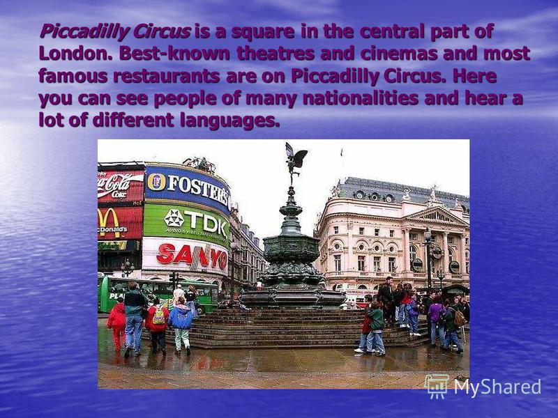 Piccadilly Circus is a square in the central part of London. Best-known theatres and cinemas and most famous restaurants are on Piccadilly Circus. Here you can see people of many nationalities and hear a lot of different languages.