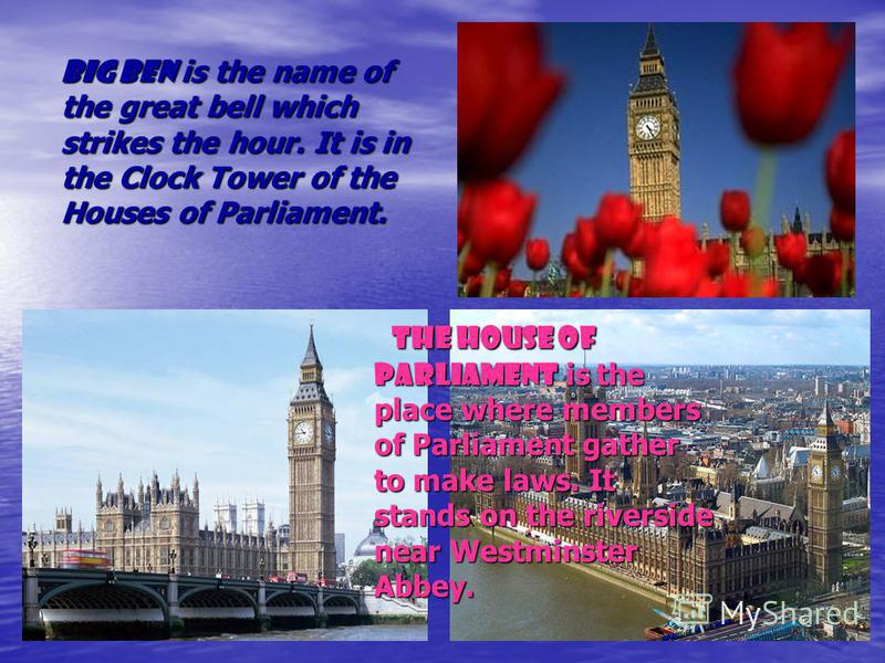 Big Ben is the name of the great bell which strikes the hour. It is in the Clock Tower of the Houses of Parliament. The House of Parliament is the place where members of Parliament gather to make laws. It stands on the riverside near Westminster Abbe
