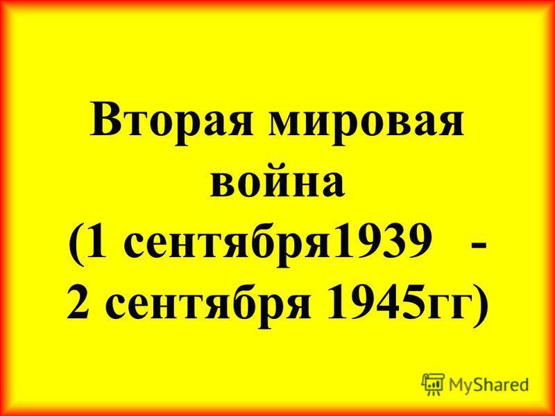 Вторая мировая война (1 сентября 1939 - 2 сентября 1945 гг)