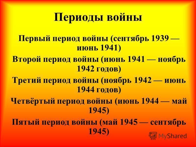 Периоды войны Первый период войны (сентябрь 1939 июнь 1941) Второй период войны (июнь 1941 ноябрь 1942 годов) Третий период войны (ноябрь 1942 июнь 1944 годов) Четвёртый период войны (июнь 1944 май 1945) Пятый период войны (май 1945 сентябрь 1945)
