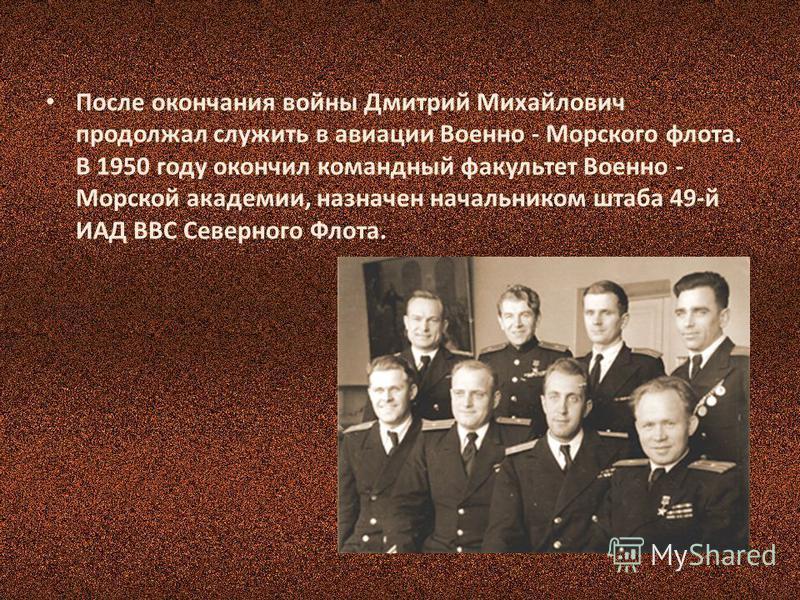 После окончания войны Дмитрий Михайлович продолжал служить в авиации Военно - Морского флота. В 1950 году окончил командный факультет Военно - Морской академии, назначен начальником штаба 49-й ИАД ВВС Северного Флота.