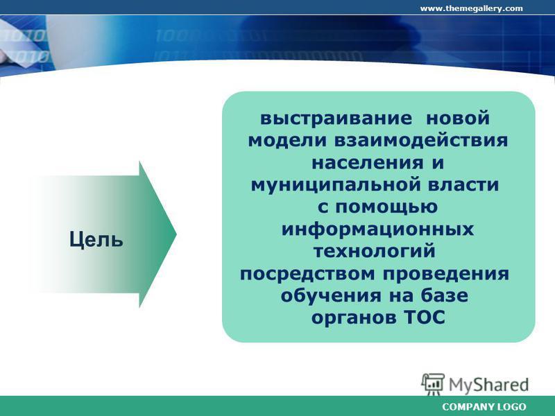 COMPANY LOGO www.themegallery.com выстраивание новой модели взаимодействия населения и муниципальной власти с помощью информационных технологий посредством проведения обучения на базе органов ТОС Цель