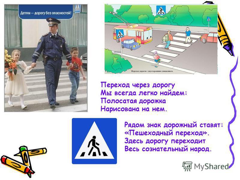 Переход через дорогу Мы всегда легко найдем: Полосатая дорожка Нарисована на нем. Рядом знак дорожный ставят: «Пешеходный переход». Здесь дорогу переходит Весь сознательный народ.