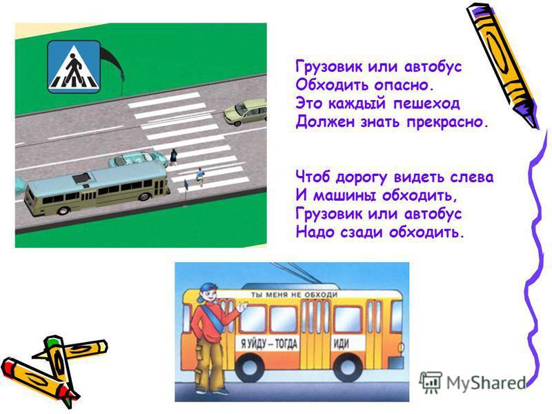 Грузовик или автобус Обходить опасно. Это каждый пешеход Должен знать прекрасно. Чтоб дорогу видеть слева И машины обходить, Грузовик или автобус Надо сзади обходить.