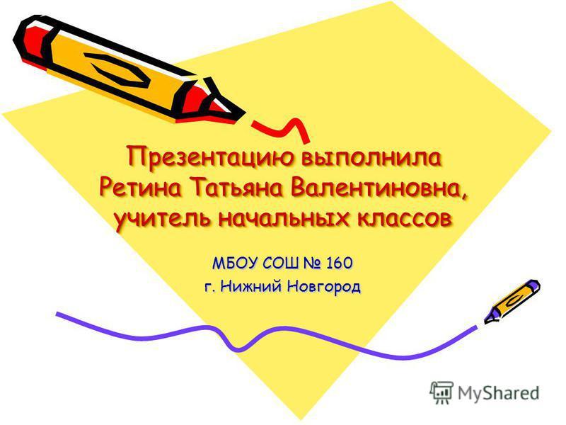 Презентацию выполнила Ретина Татьяна Валентиновна, учитель начальных классов МБОУ СОШ 160 г. Нижний Новгород