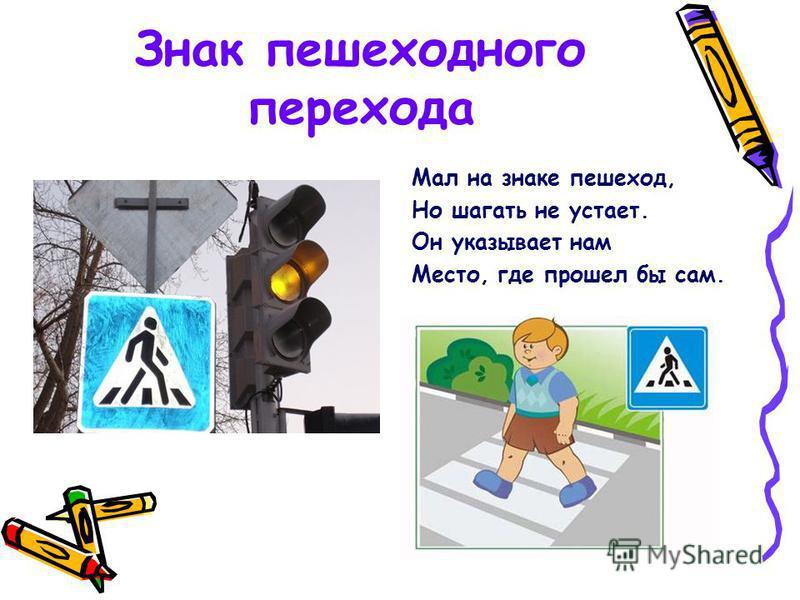 Знак пешеходного перехода Мал на знаке пешеход, Но шагать не устает. Он указывает нам Место, где прошел бы сам.