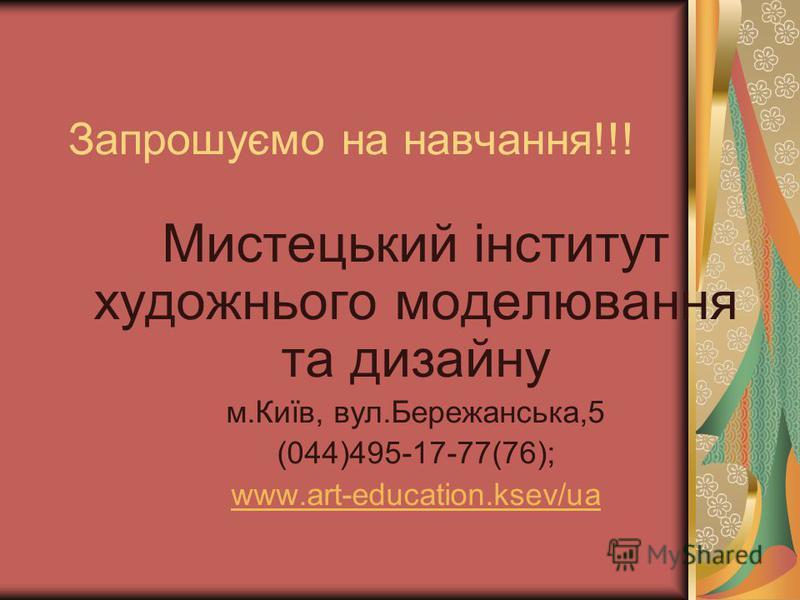 Запрошуємо на навчання!!! Мистецький інститут художнього моделювання та дизайну м.Київ, вул.Бережанська,5 (044)495-17-77(76); www.art-education.ksev/ua