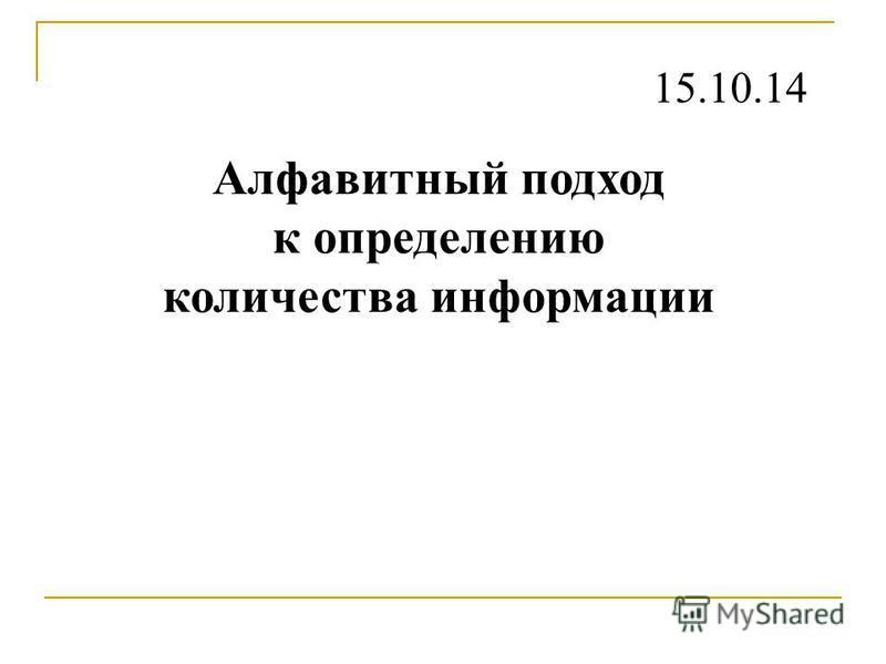 Алфавитный подход к определению количества информации 15.10.14