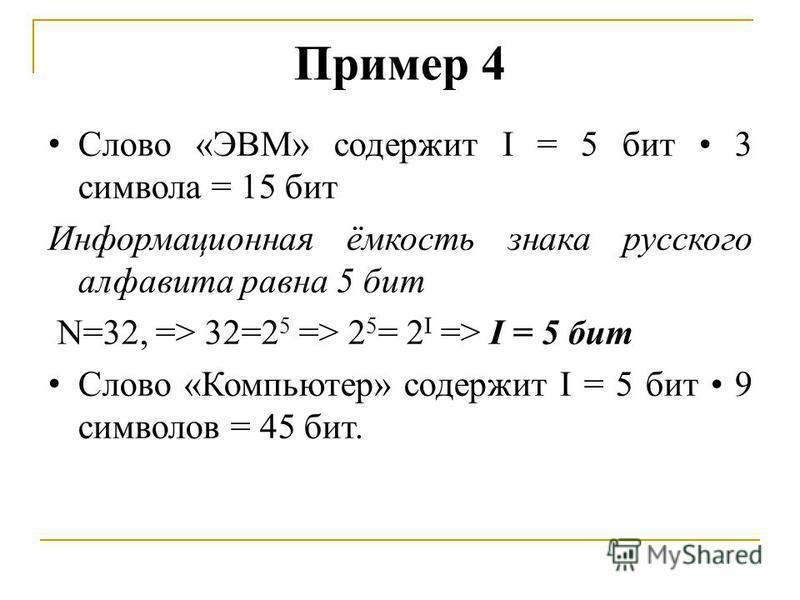 Пример 4 Слово «ЭВМ» содержит I = 5 бит 3 символа = 15 бит Информационная ёмкость знака русского алфавита равна 5 бит N=32, => 32=2 5 => 2 5 = 2 I => I = 5 бит Слово «Компьютер» содержит I = 5 бит 9 символов = 45 бит.