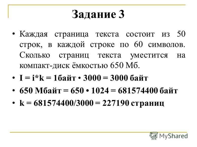 Каждая страница текста состоит из 50 строк, в каждой строке по 60 символов. Сколько страниц текста уместится на компакт-диск ёмкостью 650 Мб. I = i*k = 1 байт 3000 = 3000 байт 650 Мбайт = 650 1024 = 681574400 байт k = 681574400/3000 = 227190 страниц