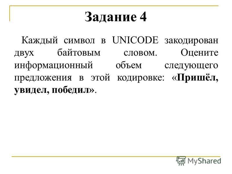 Каждый символ в UNICODE закодирован двух байтовым словом. Оцените информационный объем следующего предложения в этой кодировке: «Пришёл, увидел, победил». Задание 4