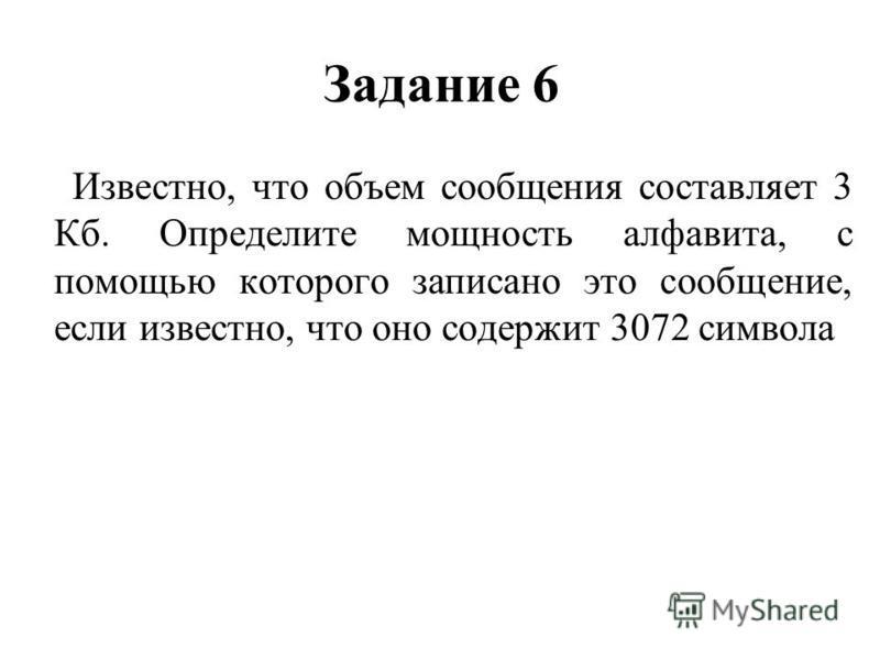 Задание 6 Известно, что объем сообщения составляет 3 Кб. Определите мощность алфавита, с помощью которого записано это сообщение, если известно, что оно содержит 3072 символа