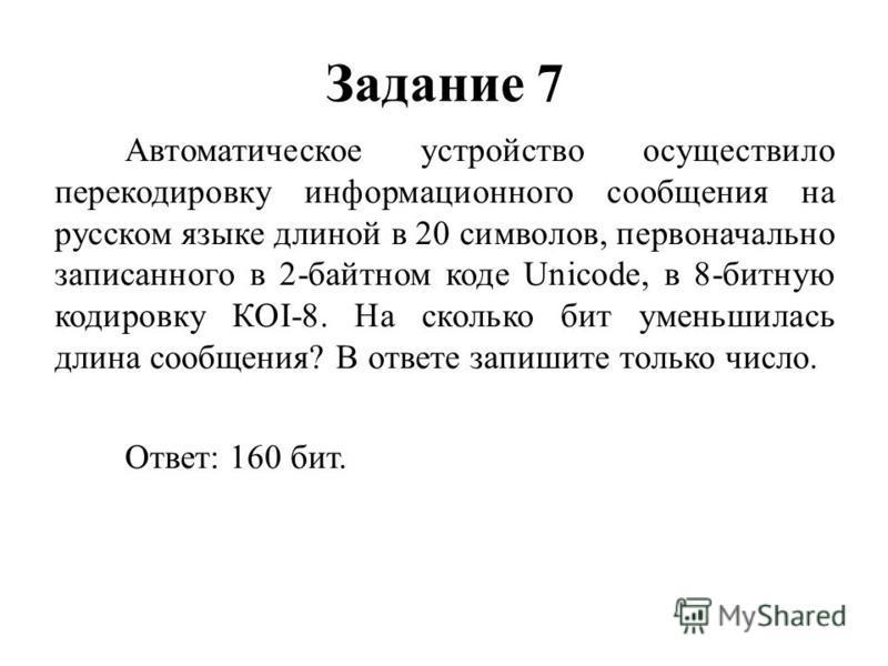 Задание 7 Автоматическое устройство осуществило перекодировку информационного сообщения на русском языке длиной в 20 символов, первоначально записанного в 2-байтном коде Unicode, в 8-битную кодировку КОI-8. На сколько бит уменьшилась длина сообщения?