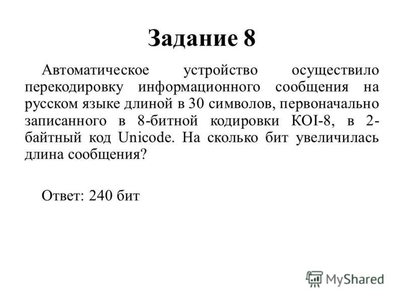Задание 8 Автоматическое устройство осуществило перекодировку информационного сообщения на русском языке длиной в 30 символов, первоначально записанного в 8-битной кодировки КОI-8, в 2- байтный код Unicode. На сколько бит увеличилась длина сообщения?