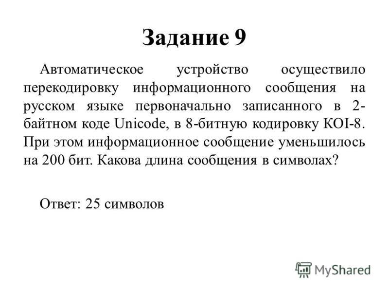 Задание 9 Автоматическое устройство осуществило перекодировку информационного сообщения на русском языке первоначально записанного в 2- байтном коде Unicode, в 8-битную кодировку КОI-8. При этом информационное сообщение уменьшилось на 200 бит. Какова