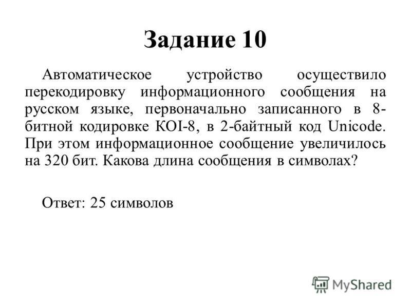Задание 10 Автоматическое устройство осуществило перекодировку информационного сообщения на русском языке, первоначально записанного в 8- битной кодировке КОI-8, в 2-байтный код Unicode. При этом информационное сообщение увеличилось на 320 бит. Каков
