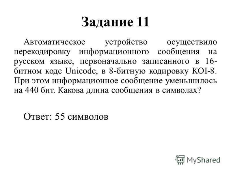 Задание 11 Автоматическое устройство осуществило перекодировку информационного сообщения на русском языке, первоначально записанного в 16- битном коде Unicode, в 8-битную кодировку КОI-8. При этом информационное сообщение уменьшилось на 440 бит. Како
