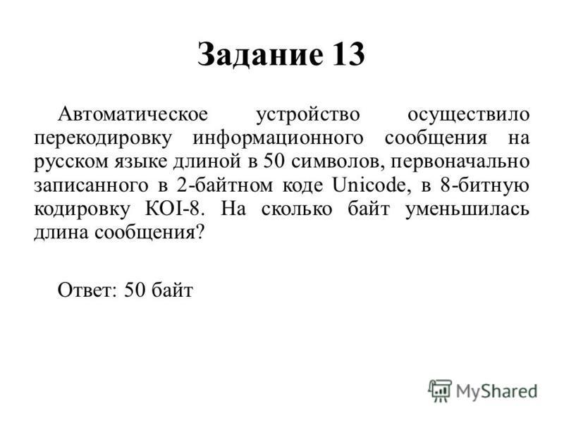 Задание 13 Автоматическое устройство осуществило перекодировку информационного сообщения на русском языке длиной в 50 символов, первоначально записанного в 2-байтном коде Unicode, в 8-битную кодировку КОI-8. На сколько байт уменьшилась длина сообщени