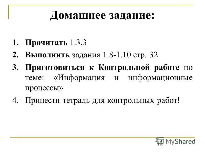 Домашнее задание: 1. Прочитать 1.3.3 2. Выполнить задания 1.8-1.10 стр. 32 3. Приготовиться к Контрольной работе по теме: «Информация и информационные процессы» 4. Принести тетрадь для контрольных работ!