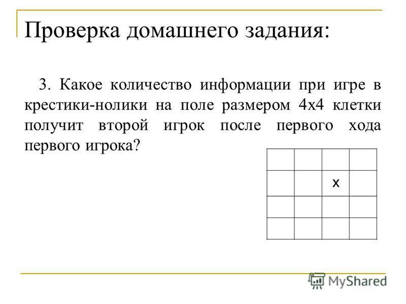 Проверка домашнего задания: 3. Какое количество информации при игре в крестики-нолики на поле размером 4 х 4 клетки получит второй игрок после первого хода первого игрока? х