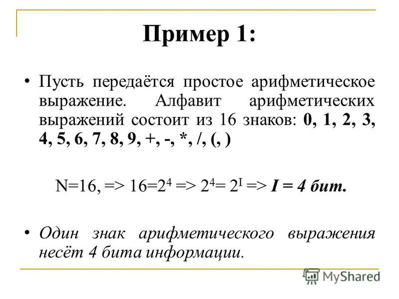 Пример 1: Пусть передаётся простое арифметическое выражение. Алфавит арифметических выражений состоит из 16 знаков: 0, 1, 2, 3, 4, 5, 6, 7, 8, 9, +, -, *, /, (, ) N=16, => 16=2 4 => 2 4 = 2 I => I = 4 бит. Один знак арифметического выражения несёт 4
