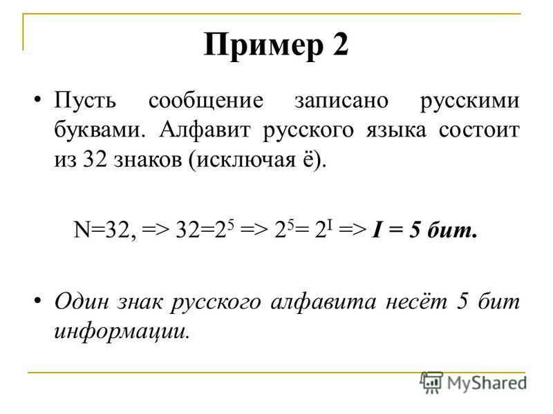 Пример 2 Пусть сообщение записано русскими буквами. Алфавит русского языка состоит из 32 знаков (исключая ё). N=32, => 32=2 5 => 2 5 = 2 I => I = 5 бит. Один знак русского алфавита несёт 5 бит информации.