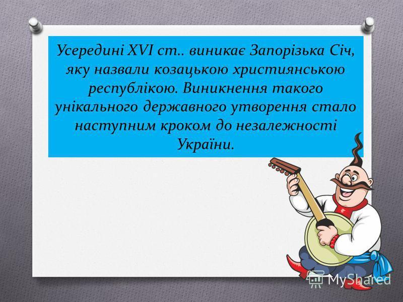 Усередині XVІ ст.. виникає Запорізька Січ, яку назвали козацькою християнською республікою. Виникнення такого унікального державного утворення стало наступним кроком до незалежності України.