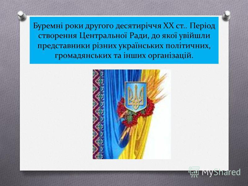 Буремні роки другого десятиріччя XX ст.. Період створення Центральної Ради, до якої увійшли представники різних українських політичних, громадянських та інших організацій.