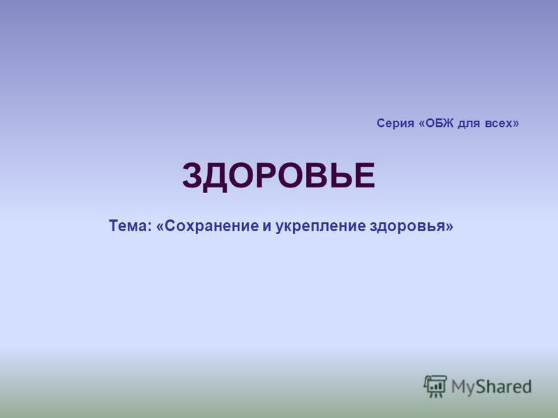 ЗДОРОВЬЕ Серия «ОБЖ для всех» Тема: «Сохранение и укрепление здоровья»