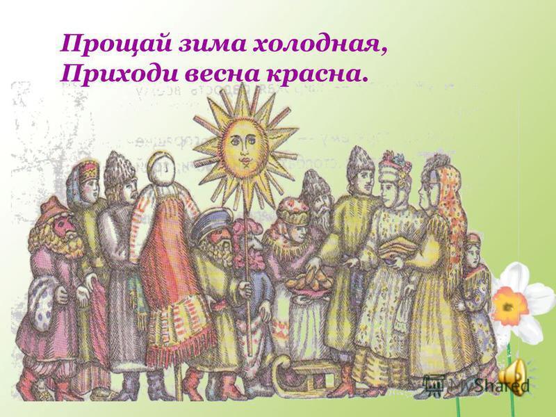 Прощай зима холодная, Приходи весна красна.